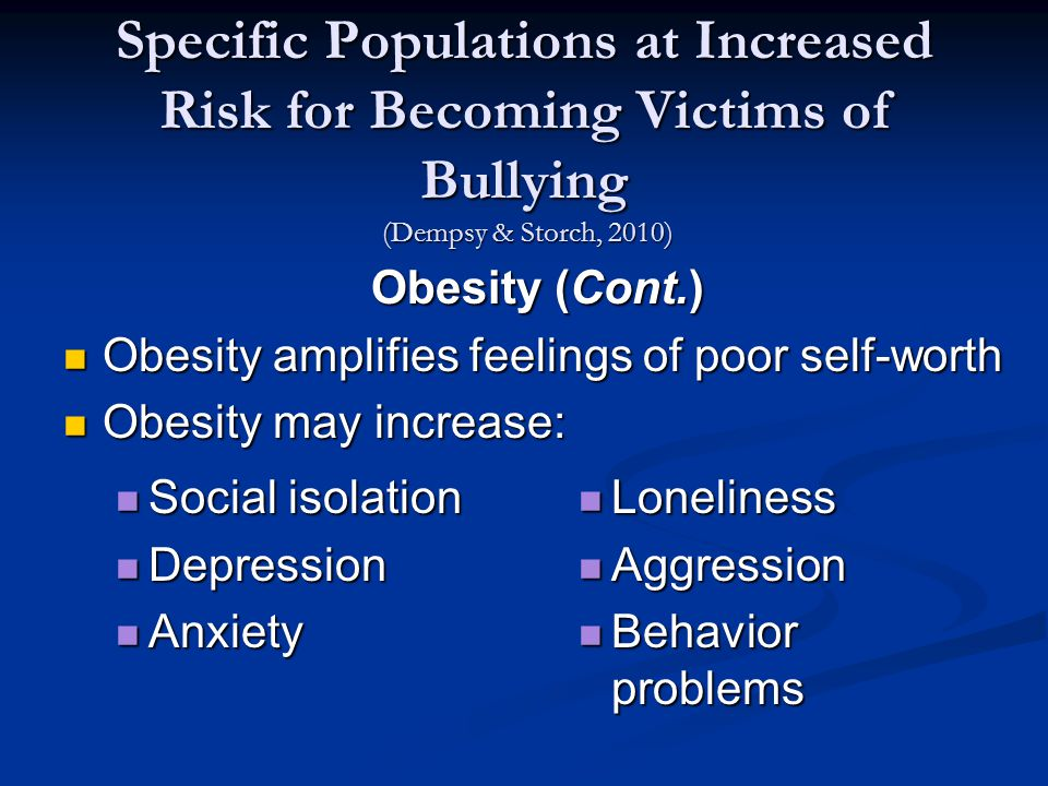 Specific Populations at Increased Risk for Becoming Victims of Bullying (Dempsy & Storch, 2010) Obesity (Cont.) Obesity amplifies feelings of poor self-worth Obesity amplifies feelings of poor self-worth Obesity may increase: Obesity may increase: Social isolation Social isolation Depression Depression Anxiety Anxiety Loneliness Loneliness Aggression Aggression Behavior problems Behavior problems