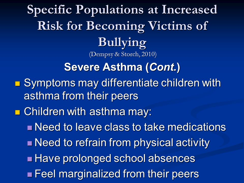 Specific Populations at Increased Risk for Becoming Victims of Bullying (Dempsy & Storch, 2010) Severe Asthma (Cont.) Symptoms may differentiate children with asthma from their peers Symptoms may differentiate children with asthma from their peers Children with asthma may: Children with asthma may: Need to leave class to take medications Need to leave class to take medications Need to refrain from physical activity Need to refrain from physical activity Have prolonged school absences Have prolonged school absences Feel marginalized from their peers Feel marginalized from their peers