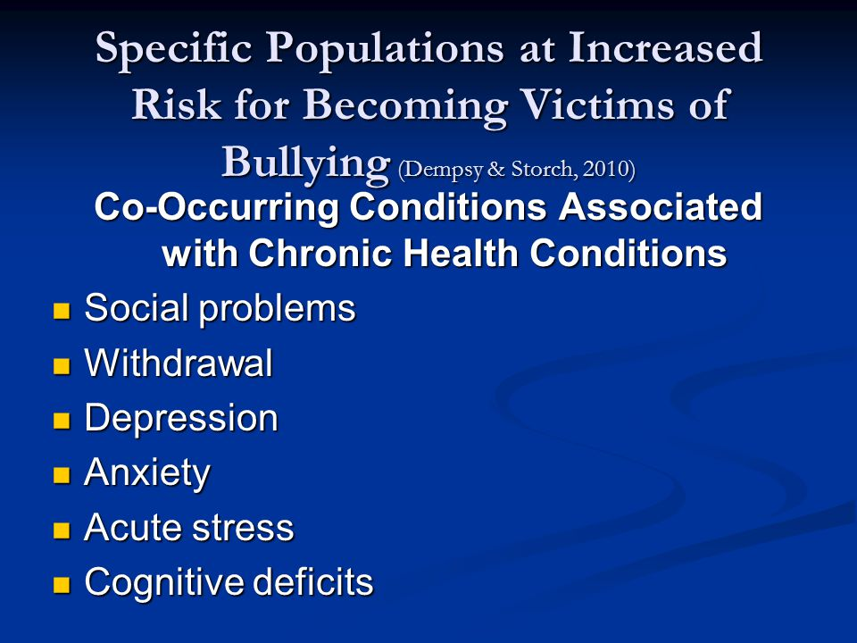 Specific Populations at Increased Risk for Becoming Victims of Bullying (Dempsy & Storch, 2010) Co-Occurring Conditions Associated with Chronic Health Conditions Social problems Social problems Withdrawal Withdrawal Depression Depression Anxiety Anxiety Acute stress Acute stress Cognitive deficits Cognitive deficits