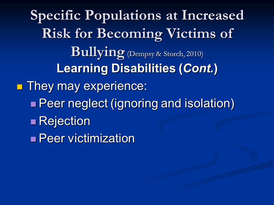 Specific Populations at Increased Risk for Becoming Victims of Bullying (Dempsy & Storch, 2010) Learning Disabilities (Cont.) They may experience: They may experience: Peer neglect (ignoring and isolation) Peer neglect (ignoring and isolation) Rejection Rejection Peer victimization Peer victimization