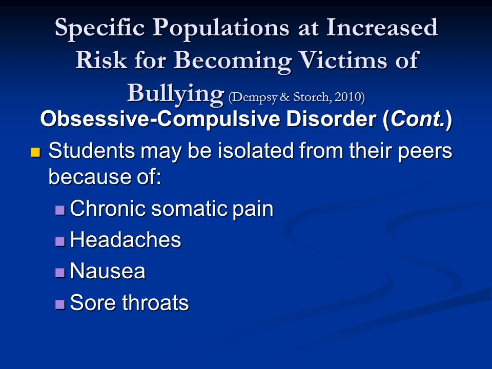Specific Populations at Increased Risk for Becoming Victims of Bullying (Dempsy & Storch, 2010) Obsessive-Compulsive Disorder (Cont.) Students may be isolated from their peers because of: Students may be isolated from their peers because of: Chronic somatic pain Chronic somatic pain Headaches Headaches Nausea Nausea Sore throats Sore throats
