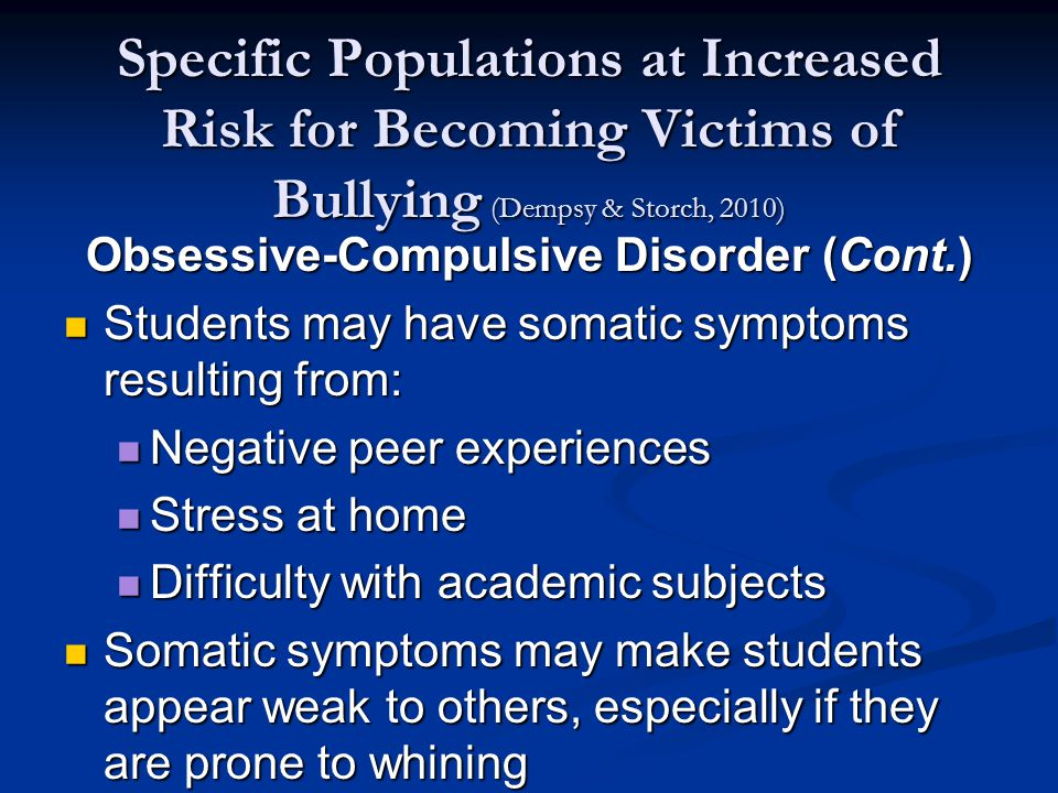 Specific Populations at Increased Risk for Becoming Victims of Bullying (Dempsy & Storch, 2010) Obsessive-Compulsive Disorder (Cont.) Students may have somatic symptoms resulting from: Students may have somatic symptoms resulting from: Negative peer experiences Negative peer experiences Stress at home Stress at home Difficulty with academic subjects Difficulty with academic subjects Somatic symptoms may make students appear weak to others, especially if they are prone to whining Somatic symptoms may make students appear weak to others, especially if they are prone to whining
