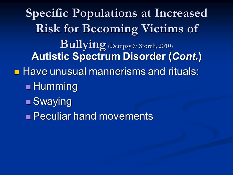 Specific Populations at Increased Risk for Becoming Victims of Bullying (Dempsy & Storch, 2010) Autistic Spectrum Disorder (Cont.) Have unusual mannerisms and rituals: Have unusual mannerisms and rituals: Humming Humming Swaying Swaying Peculiar hand movements Peculiar hand movements