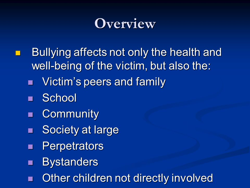 Overview Bullying affects not only the health and well-being of the victim, but also the: Bullying affects not only the health and well-being of the victim, but also the: Victim's peers and family Victim's peers and family School School Community Community Society at large Society at large Perpetrators Perpetrators Bystanders Bystanders Other children not directly involved Other children not directly involved