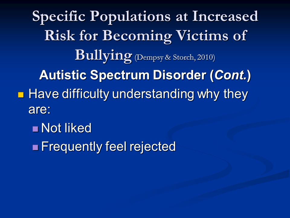 Specific Populations at Increased Risk for Becoming Victims of Bullying (Dempsy & Storch, 2010) Autistic Spectrum Disorder (Cont.) Have difficulty understanding why they are: Have difficulty understanding why they are: Not liked Not liked Frequently feel rejected Frequently feel rejected