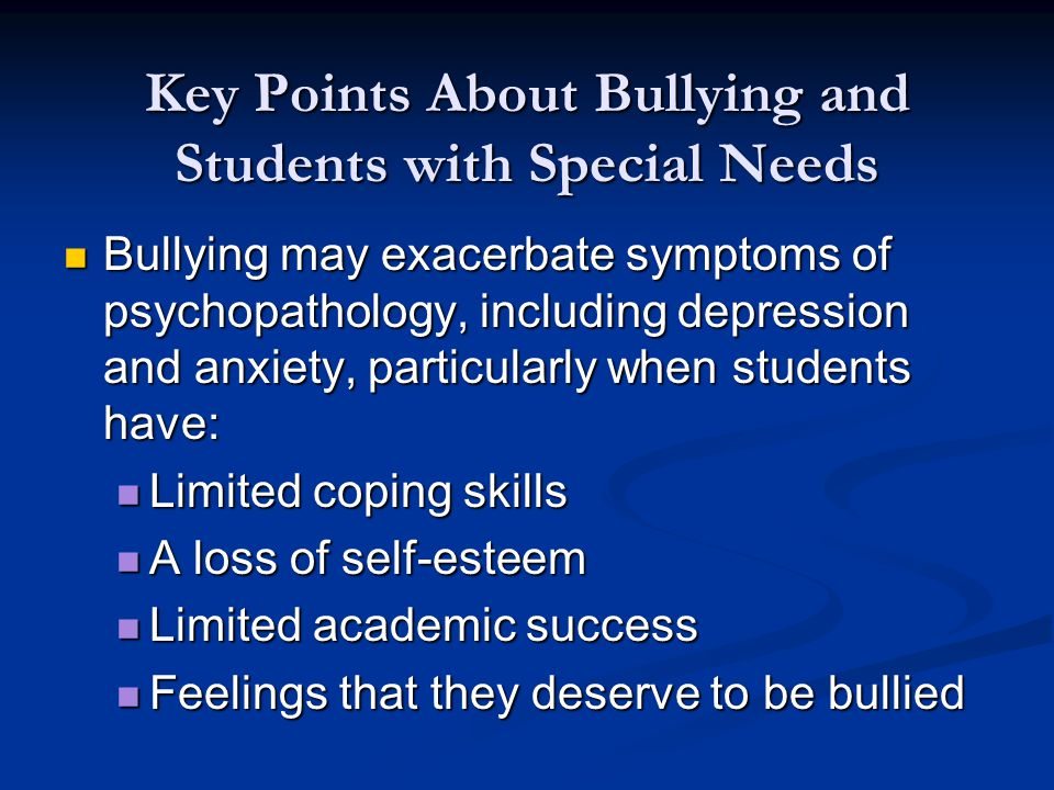 Key Points About Bullying and Students with Special Needs Bullying may exacerbate symptoms of psychopathology, including depression and anxiety, particularly when students have: Bullying may exacerbate symptoms of psychopathology, including depression and anxiety, particularly when students have: Limited coping skills Limited coping skills A loss of self-esteem A loss of self-esteem Limited academic success Limited academic success Feelings that they deserve to be bullied Feelings that they deserve to be bullied