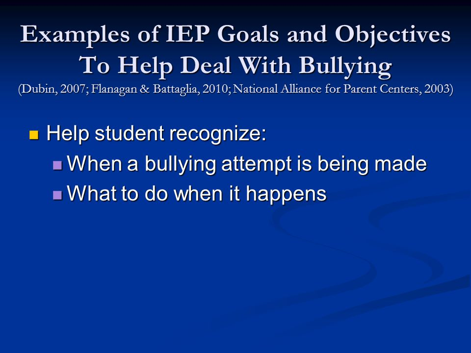 Examples of IEP Goals and Objectives To Help Deal With Bullying (Dubin, 2007; Flanagan & Battaglia, 2010; National Alliance for Parent Centers, 2003) Help student recognize: Help student recognize: When a bullying attempt is being made When a bullying attempt is being made What to do when it happens What to do when it happens