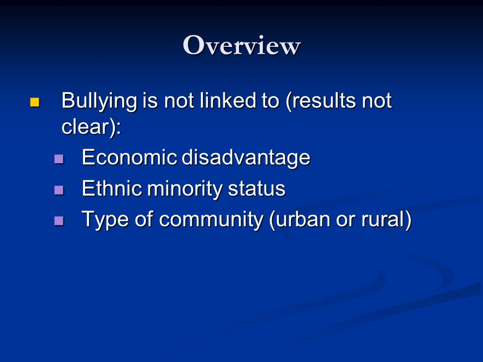 Overview Bullying is not linked to (results not clear): Bullying is not linked to (results not clear): Economic disadvantage Economic disadvantage Ethnic minority status Ethnic minority status Type of community (urban or rural) Type of community (urban or rural)