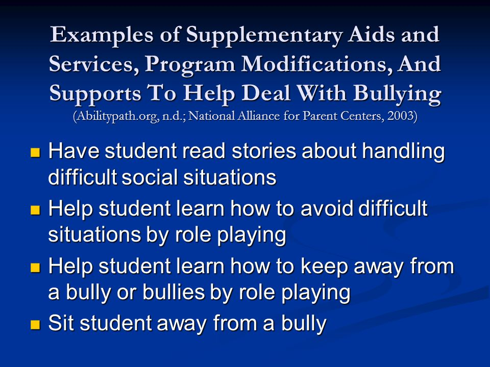 Examples of Supplementary Aids and Services, Program Modifications, And Supports To Help Deal With Bullying (Abilitypath.org, n.d.; National Alliance for Parent Centers, 2003) Have student read stories about handling difficult social situations Have student read stories about handling difficult social situations Help student learn how to avoid difficult situations by role playing Help student learn how to avoid difficult situations by role playing Help student learn how to keep away from a bully or bullies by role playing Help student learn how to keep away from a bully or bullies by role playing Sit student away from a bully Sit student away from a bully