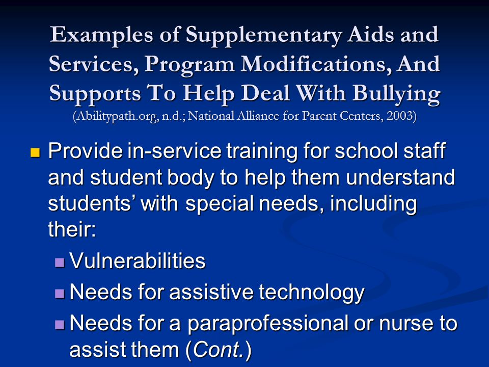 Examples of Supplementary Aids and Services, Program Modifications, And Supports To Help Deal With Bullying (Abilitypath.org, n.d.; National Alliance for Parent Centers, 2003) Provide in-service training for school staff and student body to help them understand students' with special needs, including their: Provide in-service training for school staff and student body to help them understand students' with special needs, including their: Vulnerabilities Vulnerabilities Needs for assistive technology Needs for assistive technology Needs for a paraprofessional or nurse to assist them (Cont.) Needs for a paraprofessional or nurse to assist them (Cont.)