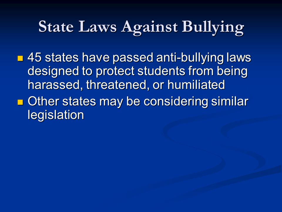 State Laws Against Bullying 45 states have passed anti-bullying laws designed to protect students from being harassed, threatened, or humiliated 45 states have passed anti-bullying laws designed to protect students from being harassed, threatened, or humiliated Other states may be considering similar legislation Other states may be considering similar legislation