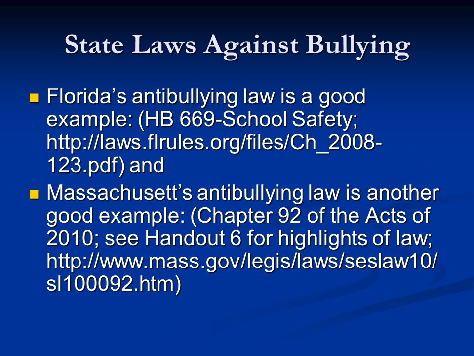 State Laws Against Bullying Florida's antibullying law is a good example: (HB 669-School Safety; http://laws.flrules.org/files/Ch_2008- 123.pdf) and Florida's antibullying law is a good example: (HB 669-School Safety; http://laws.flrules.org/files/Ch_2008- 123.pdf) and Massachusett's antibullying law is another good example: (Chapter 92 of the Acts of 2010; see Handout 6 for highlights of law; http://www.mass.gov/legis/laws/seslaw10/ sl100092.htm) Massachusett's antibullying law is another good example: (Chapter 92 of the Acts of 2010; see Handout 6 for highlights of law; http://www.mass.gov/legis/laws/seslaw10/ sl100092.htm)