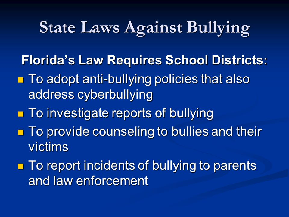 State Laws Against Bullying Florida's Law Requires School Districts: To adopt anti-bullying policies that also address cyberbullying To adopt anti-bullying policies that also address cyberbullying To investigate reports of bullying To investigate reports of bullying To provide counseling to bullies and their victims To provide counseling to bullies and their victims To report incidents of bullying to parents and law enforcement To report incidents of bullying to parents and law enforcement