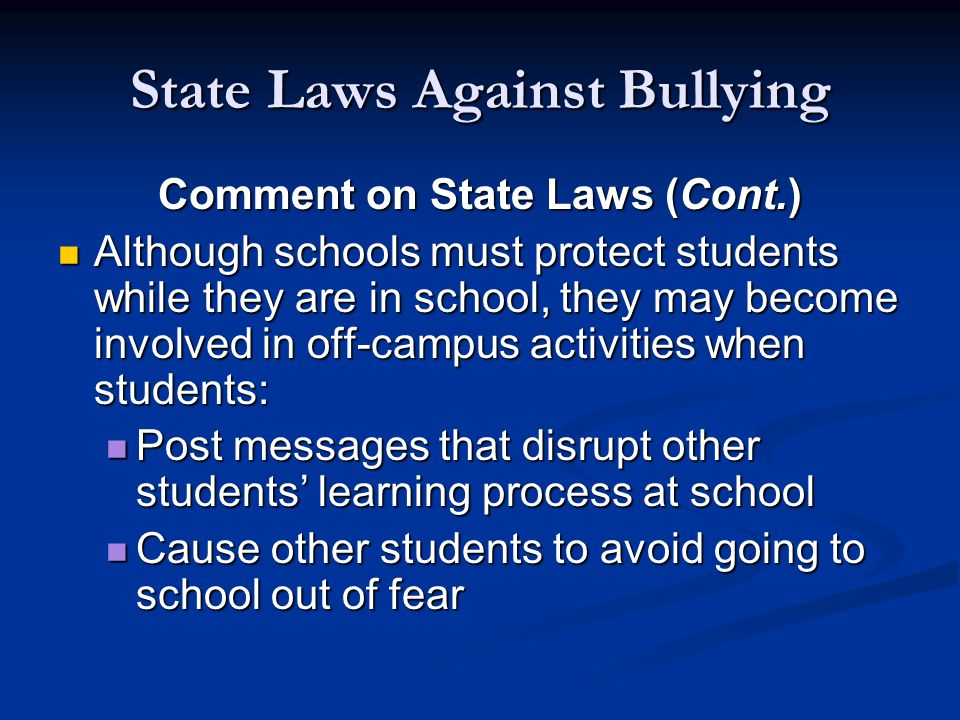 State Laws Against Bullying Comment on State Laws (Cont.) Although schools must protect students while they are in school, they may become involved in off ‑ campus activities when students: Although schools must protect students while they are in school, they may become involved in off ‑ campus activities when students: Post messages that disrupt other students' learning process at school Post messages that disrupt other students' learning process at school Cause other students to avoid going to school out of fear Cause other students to avoid going to school out of fear