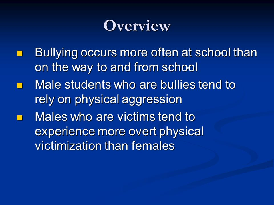 Overview Bullying occurs more often at school than on the way to and from school Bullying occurs more often at school than on the way to and from school Male students who are bullies tend to rely on physical aggression Male students who are bullies tend to rely on physical aggression Males who are victims tend to experience more overt physical victimization than females Males who are victims tend to experience more overt physical victimization than females