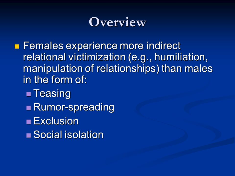 Overview Females experience more indirect relational victimization (e.g., humiliation, manipulation of relationships) than males in the form of: Females experience more indirect relational victimization (e.g., humiliation, manipulation of relationships) than males in the form of: Teasing Teasing Rumor-spreading Rumor-spreading Exclusion Exclusion Social isolation Social isolation
