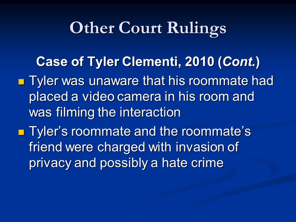 Other Court Rulings Case of Tyler Clementi, 2010 (Cont.) Tyler was unaware that his roommate had placed a video camera in his room and was filming the interaction Tyler was unaware that his roommate had placed a video camera in his room and was filming the interaction Tyler's roommate and the roommate's friend were charged with invasion of privacy and possibly a hate crime Tyler's roommate and the roommate's friend were charged with invasion of privacy and possibly a hate crime
