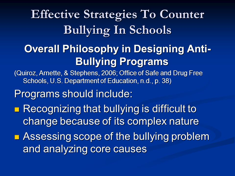 Effective Strategies To Counter Bullying In Schools Overall Philosophy in Designing Anti- Bullying Programs (Quiroz, Arnette, & Stephens, 2006; Office of Safe and Drug Free Schools, U.S.