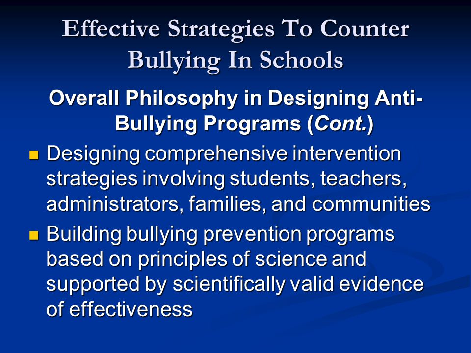 Effective Strategies To Counter Bullying In Schools Overall Philosophy in Designing Anti- Bullying Programs (Cont.) Designing comprehensive intervention strategies involving students, teachers, administrators, families, and communities Designing comprehensive intervention strategies involving students, teachers, administrators, families, and communities Building bullying prevention programs based on principles of science and supported by scientifically valid evidence of effectiveness Building bullying prevention programs based on principles of science and supported by scientifically valid evidence of effectiveness