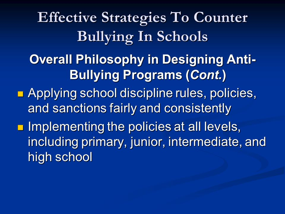 Effective Strategies To Counter Bullying In Schools Overall Philosophy in Designing Anti- Bullying Programs (Cont.) Applying school discipline rules, policies, and sanctions fairly and consistently Applying school discipline rules, policies, and sanctions fairly and consistently Implementing the policies at all levels, including primary, junior, intermediate, and high school Implementing the policies at all levels, including primary, junior, intermediate, and high school