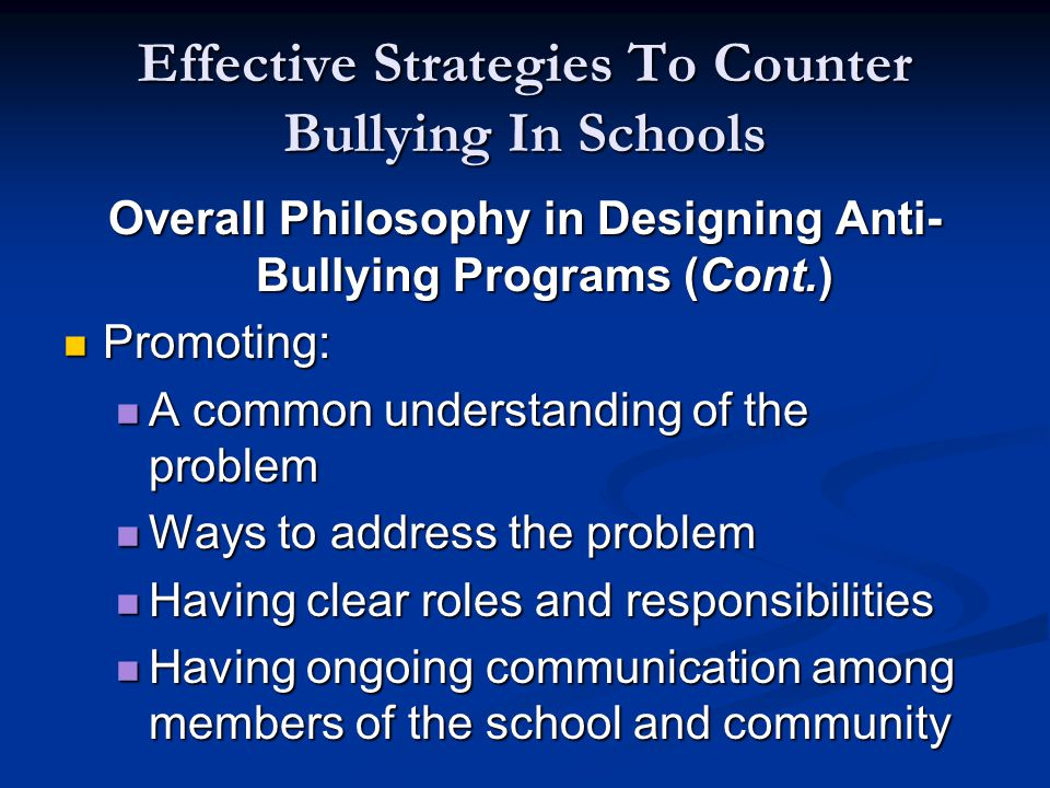 Effective Strategies To Counter Bullying In Schools Overall Philosophy in Designing Anti- Bullying Programs (Cont.) Promoting: Promoting: A common understanding of the problem A common understanding of the problem Ways to address the problem Ways to address the problem Having clear roles and responsibilities Having clear roles and responsibilities Having ongoing communication among members of the school and community Having ongoing communication among members of the school and community