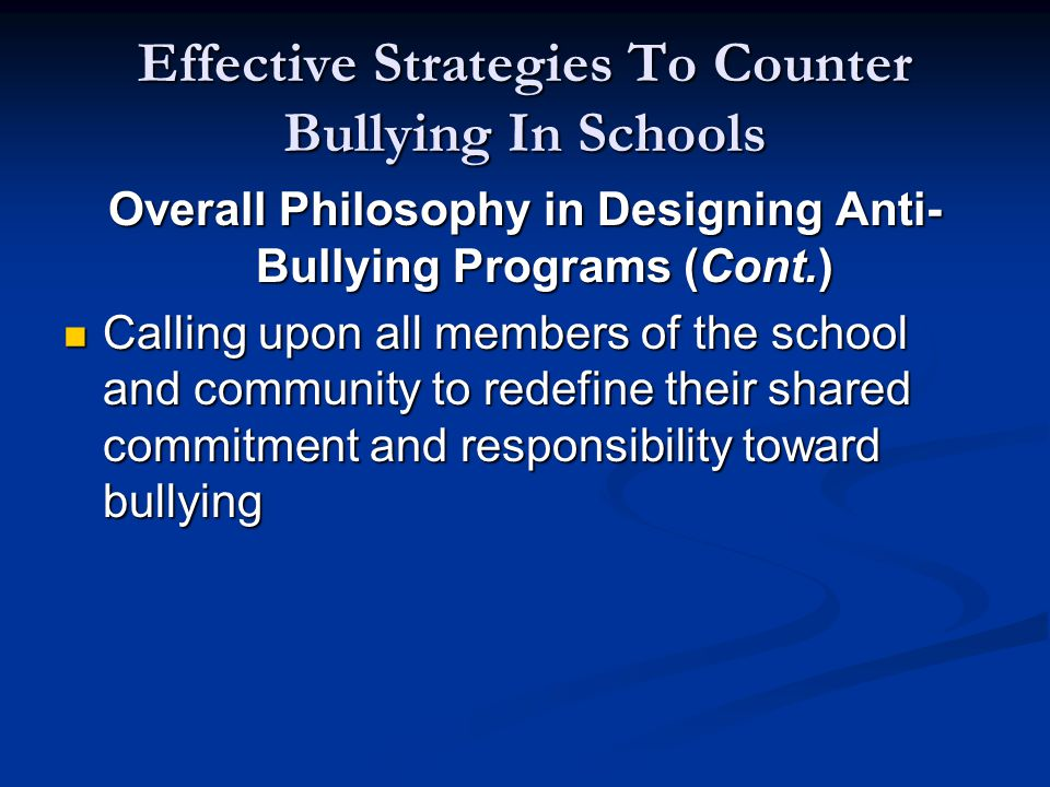 Effective Strategies To Counter Bullying In Schools Overall Philosophy in Designing Anti- Bullying Programs (Cont.) Calling upon all members of the school and community to redefine their shared commitment and responsibility toward bullying Calling upon all members of the school and community to redefine their shared commitment and responsibility toward bullying