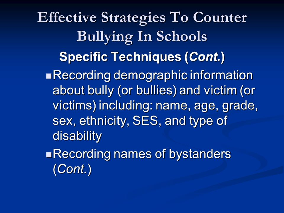 Effective Strategies To Counter Bullying In Schools Specific Techniques (Cont.) Recording demographic information about bully (or bullies) and victim (or victims) including: name, age, grade, sex, ethnicity, SES, and type of disability Recording demographic information about bully (or bullies) and victim (or victims) including: name, age, grade, sex, ethnicity, SES, and type of disability Recording names of bystanders (Cont.) Recording names of bystanders (Cont.)