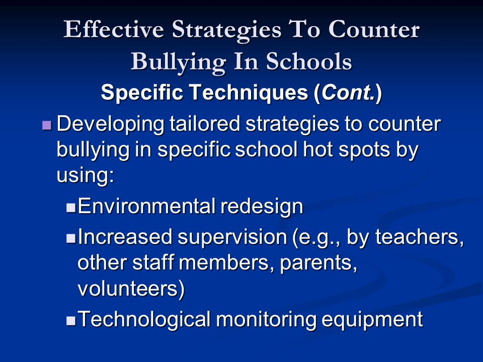 Effective Strategies To Counter Bullying In Schools Specific Techniques (Cont.) Developing tailored strategies to counter bullying in specific school hot spots by using: Developing tailored strategies to counter bullying in specific school hot spots by using: Environmental redesign Environmental redesign Increased supervision (e.g., by teachers, other staff members, parents, volunteers) Increased supervision (e.g., by teachers, other staff members, parents, volunteers) Technological monitoring equipment Technological monitoring equipment