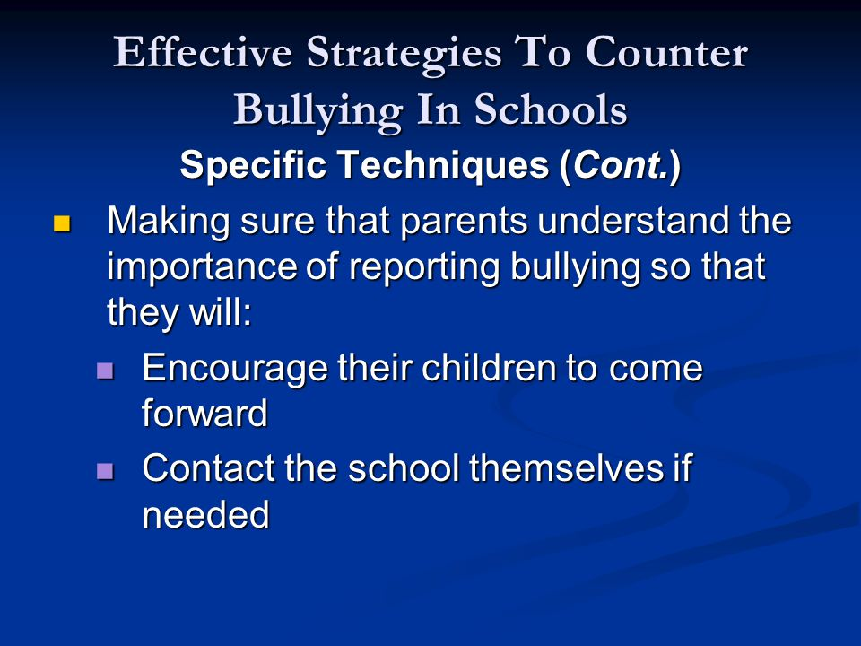 Effective Strategies To Counter Bullying In Schools Specific Techniques (Cont.) Making sure that parents understand the importance of reporting bullying so that they will: Making sure that parents understand the importance of reporting bullying so that they will: Encourage their children to come forward Encourage their children to come forward Contact the school themselves if needed Contact the school themselves if needed