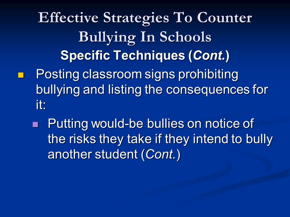 Effective Strategies To Counter Bullying In Schools Specific Techniques (Cont.) Posting classroom signs prohibiting bullying and listing the consequences for it: Posting classroom signs prohibiting bullying and listing the consequences for it: Putting would-be bullies on notice of the risks they take if they intend to bully another student (Cont.) Putting would-be bullies on notice of the risks they take if they intend to bully another student (Cont.)