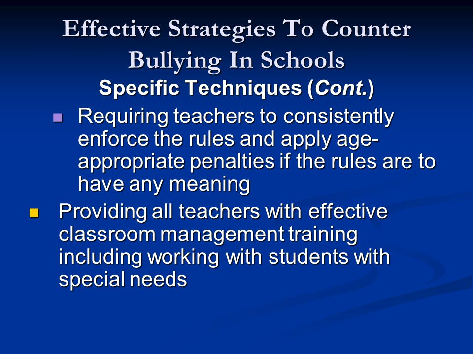 Effective Strategies To Counter Bullying In Schools Specific Techniques (Cont.) Requiring teachers to consistently enforce the rules and apply age- appropriate penalties if the rules are to have any meaning Requiring teachers to consistently enforce the rules and apply age- appropriate penalties if the rules are to have any meaning Providing all teachers with effective classroom management training including working with students with special needs Providing all teachers with effective classroom management training including working with students with special needs