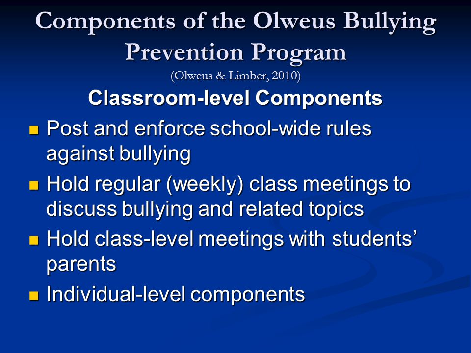 Components of the Olweus Bullying Prevention Program (Olweus & Limber, 2010) Classroom-level Components Post and enforce school-wide rules against bullying Post and enforce school-wide rules against bullying Hold regular (weekly) class meetings to discuss bullying and related topics Hold regular (weekly) class meetings to discuss bullying and related topics Hold class-level meetings with students' parents Hold class-level meetings with students' parents Individual-level components Individual-level components