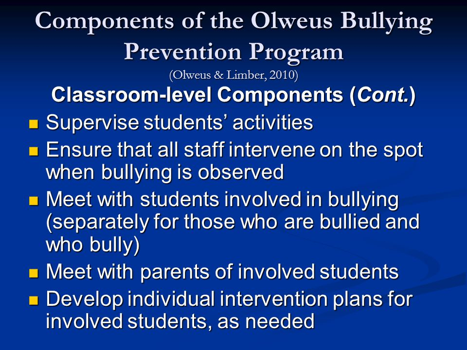 Components of the Olweus Bullying Prevention Program (Olweus & Limber, 2010) Classroom-level Components (Cont.) Supervise students' activities Supervise students' activities Ensure that all staff intervene on the spot when bullying is observed Ensure that all staff intervene on the spot when bullying is observed Meet with students involved in bullying (separately for those who are bullied and who bully) Meet with students involved in bullying (separately for those who are bullied and who bully) Meet with parents of involved students Meet with parents of involved students Develop individual intervention plans for involved students, as needed Develop individual intervention plans for involved students, as needed