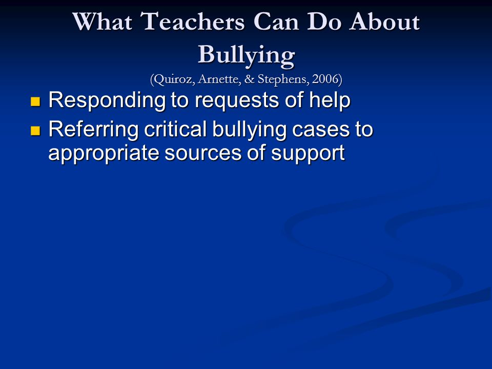 What Teachers Can Do About Bullying (Quiroz, Arnette, & Stephens, 2006) Responding to requests of help Responding to requests of help Referring critical bullying cases to appropriate sources of support Referring critical bullying cases to appropriate sources of support