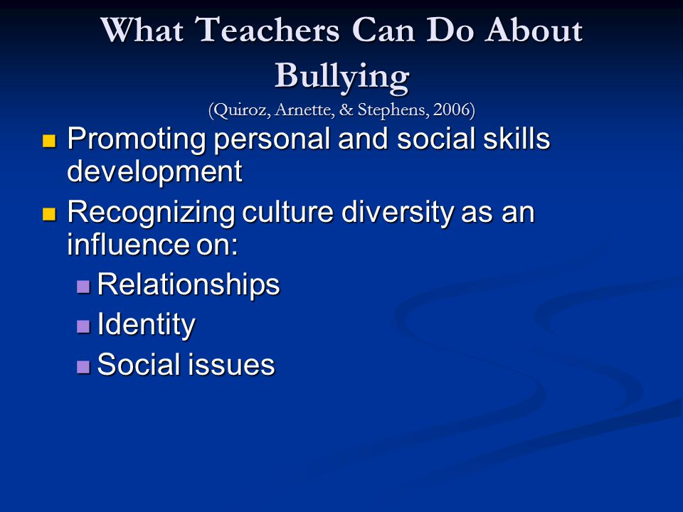 What Teachers Can Do About Bullying (Quiroz, Arnette, & Stephens, 2006) Promoting personal and social skills development Promoting personal and social skills development Recognizing culture diversity as an influence on: Recognizing culture diversity as an influence on: Relationships Relationships Identity Identity Social issues Social issues