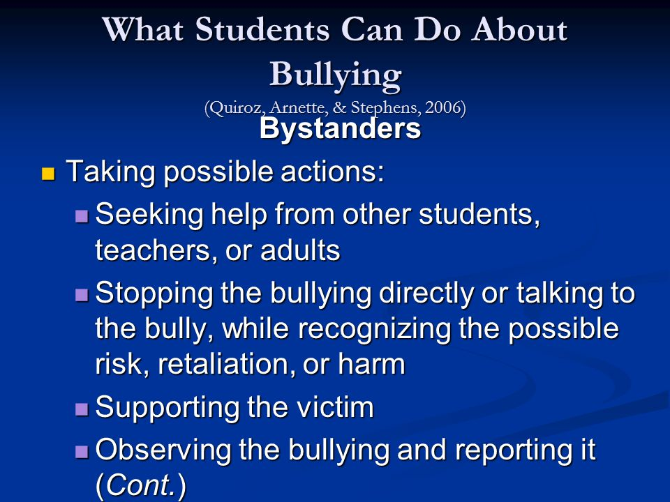 What Students Can Do About Bullying (Quiroz, Arnette, & Stephens, 2006) Bystanders Taking possible actions: Taking possible actions: Seeking help from other students, teachers, or adults Seeking help from other students, teachers, or adults Stopping the bullying directly or talking to the bully, while recognizing the possible risk, retaliation, or harm Stopping the bullying directly or talking to the bully, while recognizing the possible risk, retaliation, or harm Supporting the victim Supporting the victim Observing the bullying and reporting it (Cont.) Observing the bullying and reporting it (Cont.)