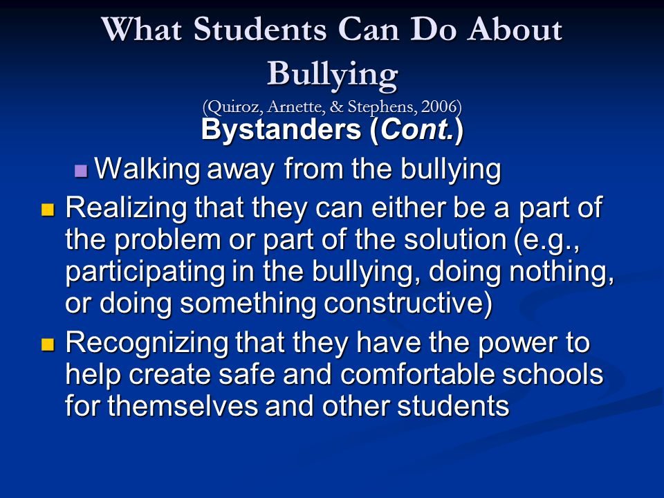 What Students Can Do About Bullying (Quiroz, Arnette, & Stephens, 2006) Bystanders (Cont.) Walking away from the bullying Walking away from the bullying Realizing that they can either be a part of the problem or part of the solution (e.g., participating in the bullying, doing nothing, or doing something constructive) Realizing that they can either be a part of the problem or part of the solution (e.g., participating in the bullying, doing nothing, or doing something constructive) Recognizing that they have the power to help create safe and comfortable schools for themselves and other students Recognizing that they have the power to help create safe and comfortable schools for themselves and other students
