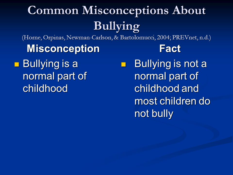 Common Misconceptions About Bullying (Horne, Orpinas, Newman-Carlson, & Bartolomucci, 2004; PREVnet, n.d.) Misconception Bullying is a normal part of childhood Bullying is a normal part of childhood Fact Bullying is not a normal part of childhood and most children do not bully