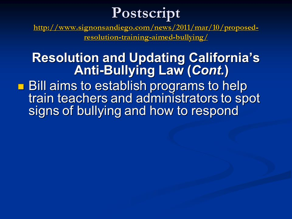 Postscript http://www.signonsandiego.com/news/2011/mar/10/proposed- resolution-training-aimed-bullying/ http://www.signonsandiego.com/news/2011/mar/10/proposed- resolution-training-aimed-bullying/ http://www.signonsandiego.com/news/2011/mar/10/proposed- resolution-training-aimed-bullying/ Resolution and Updating California's Anti-Bullying Law (Cont.) Bill aims to establish programs to help train teachers and administrators to spot signs of bullying and how to respond Bill aims to establish programs to help train teachers and administrators to spot signs of bullying and how to respond