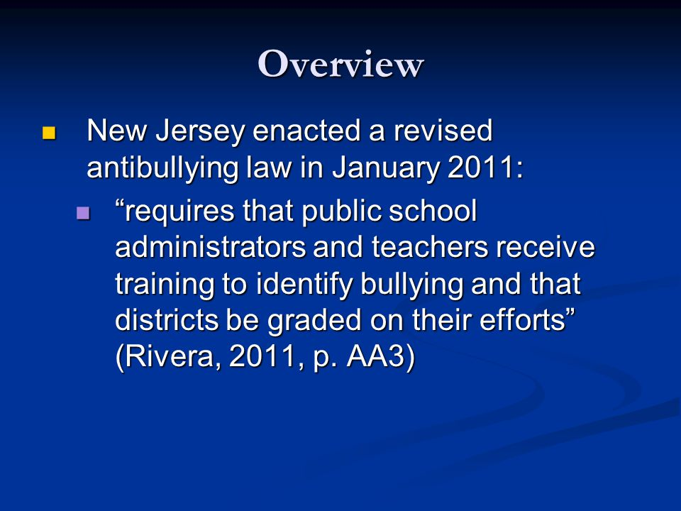 Overview New Jersey enacted a revised antibullying law in January 2011: New Jersey enacted a revised antibullying law in January 2011: requires that public school administrators and teachers receive training to identify bullying and that districts be graded on their efforts (Rivera, 2011, p.