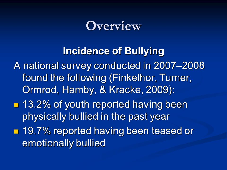 Overview Incidence of Bullying A national survey conducted in 2007–2008 found the following (Finkelhor, Turner, Ormrod, Hamby, & Kracke, 2009): 13.2% of youth reported having been physically bullied in the past year 13.2% of youth reported having been physically bullied in the past year 19.7% reported having been teased or emotionally bullied 19.7% reported having been teased or emotionally bullied