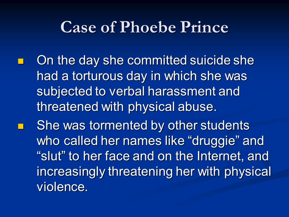 Case of Phoebe Prince On the day she committed suicide she had a torturous day in which she was subjected to verbal harassment and threatened with physical abuse.