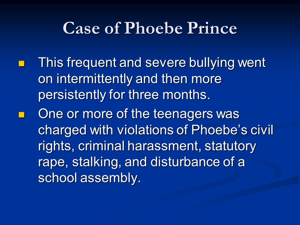 Case of Phoebe Prince This frequent and severe bullying went on intermittently and then more persistently for three months.