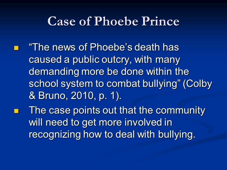 Case of Phoebe Prince The news of Phoebe's death has caused a public outcry, with many demanding more be done within the school system to combat bullying (Colby & Bruno, 2010, p.