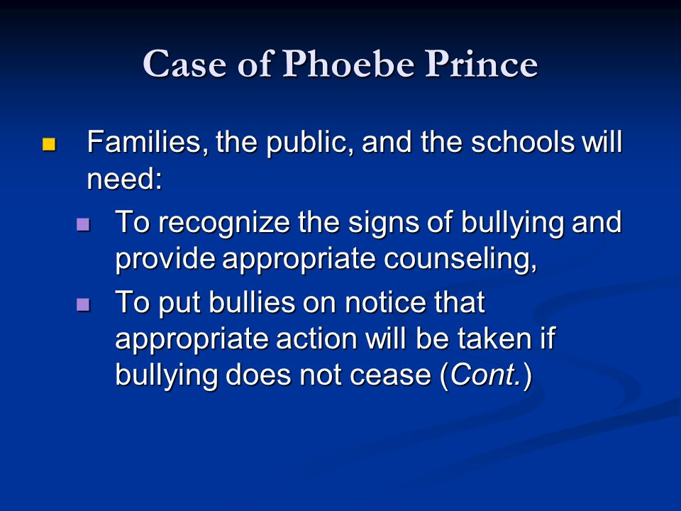 Case of Phoebe Prince Families, the public, and the schools will need: Families, the public, and the schools will need: To recognize the signs of bullying and provide appropriate counseling, To recognize the signs of bullying and provide appropriate counseling, To put bullies on notice that appropriate action will be taken if bullying does not cease (Cont.) To put bullies on notice that appropriate action will be taken if bullying does not cease (Cont.)