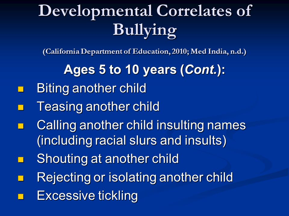 Developmental Correlates of Bullying (California Department of Education, 2010; Med India, n.d.) Ages 5 to 10 years (Cont.): Biting another child Biting another child Teasing another child Teasing another child Calling another child insulting names (including racial slurs and insults) Calling another child insulting names (including racial slurs and insults) Shouting at another child Shouting at another child Rejecting or isolating another child Rejecting or isolating another child Excessive tickling Excessive tickling