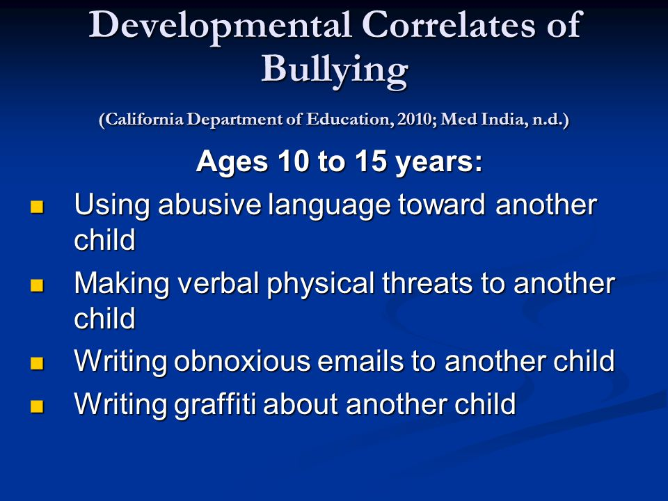 Developmental Correlates of Bullying (California Department of Education, 2010; Med India, n.d.) Ages 10 to 15 years: Using abusive language toward another child Using abusive language toward another child Making verbal physical threats to another child Making verbal physical threats to another child Writing obnoxious emails to another child Writing obnoxious emails to another child Writing graffiti about another child Writing graffiti about another child