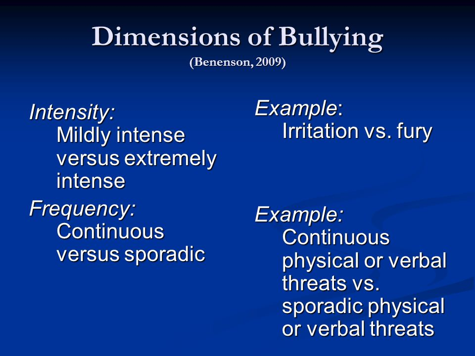 Dimensions of Bullying (Benenson, 2009) Intensity: Mildly intense versus extremely intense Frequency: Continuous versus sporadic Example: Irritation vs.