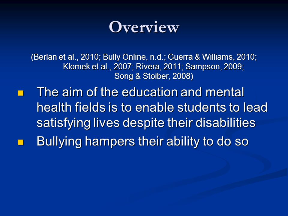 Overview (Berlan et al., 2010; Bully Online, n.d.; Guerra & Williams, 2010; Klomek et al., 2007; Rivera, 2011; Sampson, 2009; Song & Stoiber, 2008) The aim of the education and mental health fields is to enable students to lead satisfying lives despite their disabilities The aim of the education and mental health fields is to enable students to lead satisfying lives despite their disabilities Bullying hampers their ability to do so Bullying hampers their ability to do so