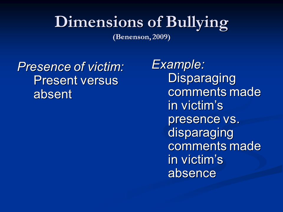 Dimensions of Bullying (Benenson, 2009) Presence of victim: Present versus absent Example: Disparaging comments made in victim's presence vs.